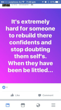 Littled: ooo Vodafone AU  7:49 pm  T 3 61%  hrs  risbane  It's extremely  hard for someone  to rebuild there  confidents and  stop doubting  them self's.  When they have  been be littled...  I Like  Comment