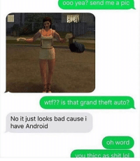 Android, Bad, and Memes: ooo yea? send me a pic  wtf?? is that grand theft auto?  No it just looks bad cause i  have Android  oh word  s shi She truly is thic as shit