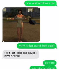 Android, Bad, and Lol: ooo yea? send me a pic  wtf?? is that grand theft auto?  No it just looks bad cause i  have Android  oh word  vou thicc as shit lol @dubstep4dads Goofy thicc 😩👌