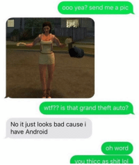 Theft Auto: ooo yea? send me a pic  wtf?? is that grand theft auto?  No it just looks bad cause i  have Android  oh word  you thicc as shit lol
