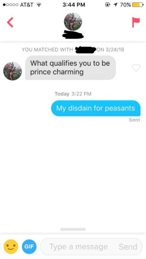 me irl by KevlarYarmulke FOLLOW 4 MORE MEMES.: oooo AT&T  @ 1 70%  3:44 PM  ON 3/24/18  YOU MATCHED WITH  What qualifies you to be  prince charming  Today 3:22 PM  My disdain for peasants  Sent  Type a message  Send  GIF me irl by KevlarYarmulke FOLLOW 4 MORE MEMES.