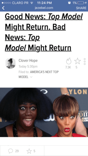 next top model: oooo CLARO PR11:24 PM  O 1%  jezebel.comm  SHARE  Good News: Top Model  Might Return. Bad  News:_Top  Model Might Return  Clover Hope  Today 5:30pm  Filed to: AMERICA'S NEXT TOP  MODEL  7.3K 5  YLON  MERICA'S  GUY  29