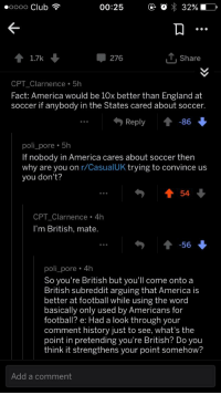 America, Club, and England: oooo Club  00:25  O  32%)  1.7k  276  T,Share  CPT_Clarnence 5h  Fact: America would be 10x better than England at  soccer if anybody in the States cared about soccer.  ...Reply  poli_pore 5h  If nobody in America cares about soccer then  why are you on r/CasualUK trying to convince us  you don't?  54  CPT_Clarnence 4h  I'm British, mate.  -56  poli_pore 4h  So you're British but you'll come onto a  British subreddit arguing that America is  better at football while using the word  basically only used by Americans for  football? e: Had a look through your  comment history just to see, what's the  point in pretending you're British? Do you  think it strengthens your point somehow?  Add a comment