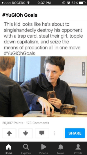 Goals, News, and Trap: .oooo ROGERS  9:37 PM  O 67%  #YuGiOh Goals  This kid looks like he's about to  singlehandedly destroy his opponent  with a trap card, steal their girl, topple  down capitalism, and seize the  means of production all in one move  #YuGiOhGoals  20,097 Points 173 Comments  SHARE  Home  Explore  Videos  News  Profile Then hell send you to the Shadow Realm