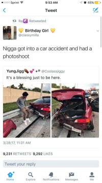 Birthday, Blackpeopletwitter, and Girl: oooo Sprint  9:53 AM  65% |  Tweet  Raj Retweeted  Birthday Girl  @classymilla  Nigga got into a car accident and had a  photoshoot  YungJigg @Coolassiggy  It's a blessing just to be here.  3/28/17, 11:01 AM  9,231 RETWEETS 9,292 LIKES  Tweet your reply  Home  Explore  Notifications Messages  Me <p>Photo Credits: The Grim Reaper (via /r/BlackPeopleTwitter)</p>