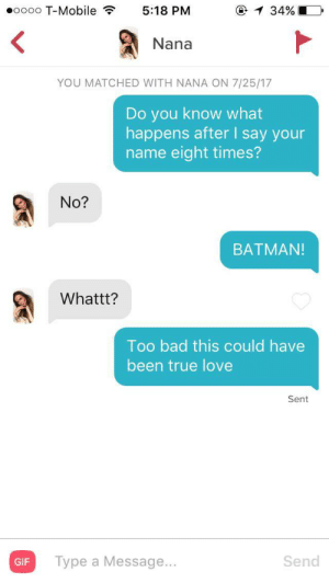 She wont respond anymore maybe I should use the bat signal?: oooo T-Mobile 5:18 PM  @ 34%  Nana  YOU MATCHED WITH NANA ON 7/25/17  Do you know what  happens after I say your  name eight times?  No?  BATMAN!  Whattt?  Too bad this could have  been true love  Sent  GIF Type a Message...  Send She wont respond anymore maybe I should use the bat signal?