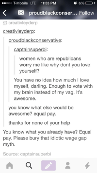"""Confused, Ignorant, and Lol: oooo T-Mobile LTE 11:53 PM  Xproudblackconser... Follow  creativleyderp  creativleyderp:  proudblackconservative:  captainsuperbi:  women who are republicans  worry me like why dont you love  yourself?  You have no idea how much I love  myself, darling. Enough to vote with  my brain instead of my vag. It'sS  awesome  you know what else would be  awesome? equal pay.  thanks for none of your help  You know what you already have? Equal  pay. Please bury that idiotic wage gap  myth  Source: captainsuperbi <p><a href=""""http://doldru-ms.tumblr.com/post/111818878581/thehomelessoul-proudblackconservative"""" class=""""tumblr_blog"""">doldru-ms</a>:</p>  <blockquote><p><a href=""""http://thehomelessoul.tumblr.com/post/111815982988/proudblackconservative-doldru-ms-i-literally"""" class=""""tumblr_blog"""">thehomelessoul</a>:</p>  <blockquote><p><a href=""""http://proudblackconservative.tumblr.com/post/111814866229/doldru-ms-i-literally-will-never-understand-how"""" class=""""tumblr_blog"""">proudblackconservative</a>:</p>  <blockquote><p><a href=""""http://doldru-ms.tumblr.com/post/111347261836/i-literally-will-never-understand-how-ignorant"""" class=""""tumblr_blog"""">doldru-ms</a>:</p>  <blockquote><p>I literally will NEVER understand how ignorant conservatives can be. I will never understand how blacks ones can even exist like holy mf Christ</p></blockquote>  <p>&gt;calls me ignorant<br/>&gt;thinks I should think a certain way because of my skin tone<br/>&gt;also says literally nothing to show that I'm wrong or confirm my apparent ignorance</p><p>Top kek</p></blockquote>  <p>I'm confused why wouldn't they vote conservative? Who do you think ended slavery lol?</p></blockquote>  <p>Parties have shifted their platforms overtime. Black started voting democratic when republicans didn't support the civil rights act. ALSO, but because Lincoln was anti-slavery doesn't mean he was pro-black.</p></blockquote>  <p>I swear if I hear this &ldquo;the parties switched&rdquo; nonsense one more time…</p>"""