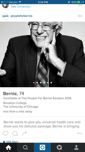 Immediately swipes right ❤️: oooo Verizon  2:24 PM  4m  Yale University  Bernie peopleforbernie  6m  Bernie, 74  Candidate at The People For Bernie Sanders 2016  Brooklyn College  The University of Chicago  less than a mile away  Bernie wants to give you universal health care and  show you his stimulus package. Bernie is bringing  205 likes Immediately swipes right ❤️