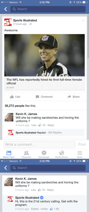 News, Nfl, and Sports: oooo Verizon  2:32 PM  Q Searclh  Sports lllustrated  5 hours ago.  Awesome  NFL  The NFL has reportedly hired its first full-time female  official  si.com  1 Like  Comment  Share  36,272 people like this.  Kevin K. James  Will she be making sandwiches and Ironing the  uniforms?  5 hours ago . Like . Ú 1K . Reply  Sports Illustrated Replied 303 Replies  Write a comment.  Post  News Feed  Requests  Messenger  Notifications  More   ooo0 Verizon  2:32 PM  5590  Search  Kevin K. James  Will she be making sandwiches and Ironing the  uniforms ?  5 hours ago Like 1K- Reply  Sports lllustrated  Hi, this is the 21st century calling. Get with the  program  5 hours ago Edited Unlike 1.9K