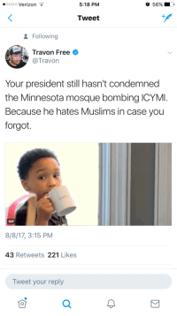 <p>Hate is a strong word but he really, really, really doesn&rsquo;t like them. (via /r/BlackPeopleTwitter)</p>: oooo Verizon *  5:18 PM  56%  Tweet  Following  Travon Free  @Travon  Your president still hasn't condemned  the Minnesota mosque bombing ICYMI  Because he hates Muslims in case you  forgot.  GIF  8/8/17, 3:15 PM  43 Retweets 221 Likes  Tweet your reply <p>Hate is a strong word but he really, really, really doesn&rsquo;t like them. (via /r/BlackPeopleTwitter)</p>