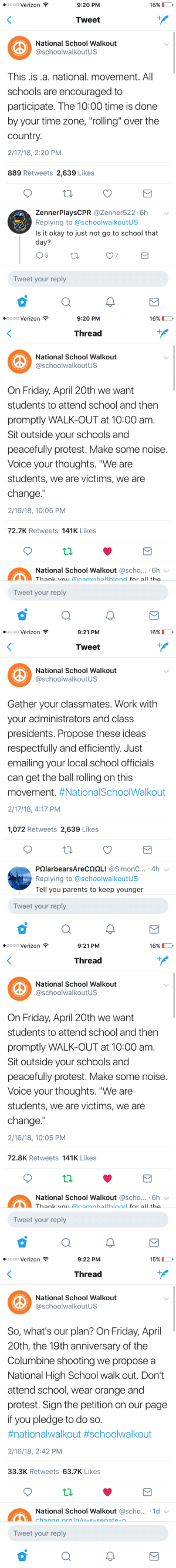 """Friday, Parents, and Protest: oooo Verizon  9:20 PM  16% 1  Tweet  National School Walkout  schoolwalkoutUS  This is.a. national. movement. All  schools are encouraged to  participate. The 10:00 time is done  by your time zone, """"rolling"""" over the  country  2/17/18, 2:20 PM  889 Retweets 2,639 Likes  ZennerPlaysCPR @Zenner522.6hv  Replying to @schoolwalkoutUS  Is it okay to just not go to school that  day?  7  Tweet your reply   oooo Verizon  9:20 PM  16%D  Thread  National School Walkout  SchoolwalkoutUS  On Friday, April 20th we want  students to attend school and then  promptly WALK-OUT at 10:00 am.  Sit outside your schools and  peacefully protest. Make some noise.  Voice your thoughts. """"We are  students, we are victims, we are  change.""""  2/16/18, 10:05 PM  72.7K Retweets 141K Likes  National School Walkout @scho... 6h  Tweet your reply   oooo Verizon  9:21 PM  16% D  Tweet  National School Walkout  SchoolwalkoutUS  Gather your classmates. Work with  your administrators and class  presidents. Propose these ideas  respectfully and efficiently. Just  emailing your local school officials  can get the ball rolling on this  movement. #NationalSchoo