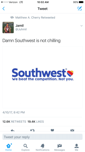 Doctor, Shade, and Verizon: oooo Verizon LTE  10:02 AM  95%  Tweet  Matthew A. Cherry Retweeted  Jamil  @Juhmil  Damn Southwest is not chilling  Southwest  We beat the competition. Not you.  4/10/17, 8:42 PM  12.6K RETWEETS 19.4K LIKES  Tweet your reply  Home  Explore  Notifications Messages  Me Corporate Shade bein thrown like a doctor off a plane.