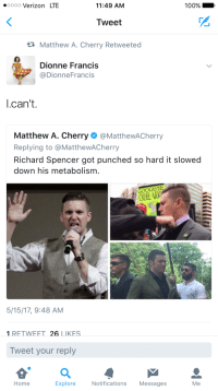 <p>Sprechen Sie Douchebag? (via /r/BlackPeopleTwitter)</p>: oooo Verizon LTE  11:49 AM  100% .  Tweet  Matthew A. Cherry Retweeted  Dionne Francis  @DionneFrancis  l.can't.  Matthew A. Cherry·@MattheWACherry  Replying to @MatthewACherry  Richard Spencer got punched so hard it slowed  down his metabolism.  5/15/17, 9:48 AM  1 RETWEET 26 LIKES  Tweet your reply  Home  Explore  Notifications Messages  Me <p>Sprechen Sie Douchebag? (via /r/BlackPeopleTwitter)</p>