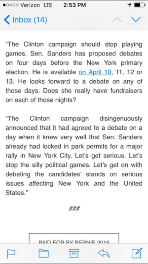 "New York, Sports, and Verizon: oooo Verizon LTE 2:53 PM  Inbox (14)  ""The Clintoncampaign should stop playing  games. Sen. Sanders has proposed debates  on four days before the New York primary  election. He is available on April 10, 11, 12 or  13. He looks forward to a debate on any of  those days. Does she really have fundraisers  on each of those nights?  The Clinton campaign disingenuously  announced that it had agreed to a debate on a  day when it knew very well that Sen. Sanders  already had locked in park permits for a major  rally in New York City. Let's get serious. Let's  stop the silly political games. Let's get on with  debating the candidates stands on seriou:S  issues affecting New York and the United  States.""  ΡΔ1D EOR RY RERNIE 201 The Clinton campaign has been telling the media that it is Sanders who has been stalling to debate when the truth is that Clinton wanted to debate during a major televised sports event [not mentioned here] since shes now well aware that people turn to sanders the more they are exposed to him. Her team also knows Sanders schedule yet theyre conveniently super busy yet its Sanders fault 😒😂"