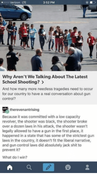 jack shit: .oooo Verizon LTE  3:52 PM  Why Aren't We Talking About The Latest  School Shooting?  And how many more needless tragedies need to occur  for our country to have a real conversation about gun  Control?  therevenantrising  Because it was committed with a low capacity  revolver, the shooter was black, the shooter broke  over a dozen laws in his attack, the shooter wasn't  legally allowed to have a gun in the first place, it  happened in a state that has some of the strictest gun  laws in the country, it doesn't fit the liberal narrative,  and gun control laws did absolutely jack shit to  prevent it?  What do I win?  A