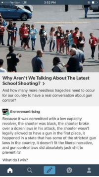 Democrats want to know why the media isn't talking about last weeks school shooting in Cali. Here is why.: .oooo Verizon LTE  3:52 PM  Why Aren't We Talking About The Latest  School Shooting?  And how many more needless tragedies need to occur  for our country to have a real conversation about gun  control?  therevenantrising  Because it was committed with a low capacity  revolver, the shooter was black, the shooter broke  over a dozen laws in his attack, the shooter wasn't  legally allowed to have a gun in the first place, it  happened in a state that has some of the strictest gun  laws in the country, it doesn't fit the liberal narrative,  and gun control laws did absolutely jack shit to  prevent it?  What do I win?  A Democrats want to know why the media isn't talking about last weeks school shooting in Cali. Here is why.