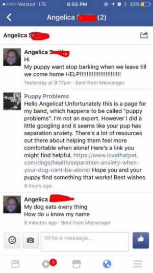 "Being Alone, Comfortable, and Dogs: oooo Verizon LTE  6:55 PM  Angelica (2)  Angelica  Angelica  Hi  My puppy want stop barking when we leave till  Yesterday at 9:17pm Sent from Messenger  Puppy Problems  Hello Angelica! Unfortunately this is a page for  my band, which happens to be called ""puppy  problems"". I'm not an expert. However I did a  little googling and it seems like your pup has  separation anxiety. There's a lot of resources  out there about helping them feel more  comfortable when alone! Here's a link you  might find helpful. https://www.lovethatpet.  com/dogs/health/separation-anxiety-when-  your-dog-cant-be-alone/ Hope you and your  puppy find something that works! Best wishes  9 hours ago  Angelica  My dog eats every thing  How do u know my name  8 minutes ago Sent from Messenger  write a message me irl #meirl #lmao"