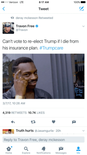 Anaconda, New Orleans Saints, and Verizon: .oooo Verizon LTE  8:17 AM  100% - .  Tweet  deray mckesson Retweeted  Travon Free  @Travorn  Can't vote to re-elect Trump if I die fronm  his insurance plan. #Trumpcare  penin  3/7/17, 10:26 AM  4,319 RETWEETS 10.7K LIKES  Truth hurts @Jasamgurlie 20h  Reply to Travon Free, deray mckesson  Home  Explore  Notifications Messages  Me Youd get better coverage against the New Orleans Saints.