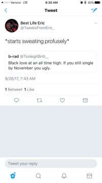Blackpeopletwitter, Life, and Love: oooo Verizon LTE  8:30 AM  Tweet  Best Life Eric  @TweetsFromEric_  *starts sweating profusely*  b-rad @ToolegitBritt  Black love at an all time high. If you still single  by November you ugly.  9/26/17, 7:43 AM  1 Retweet 1 Like  Tweet your reply <p>😰http://ift.tt/Mwf5Y4 😰 (via /r/BlackPeopleTwitter)</p>