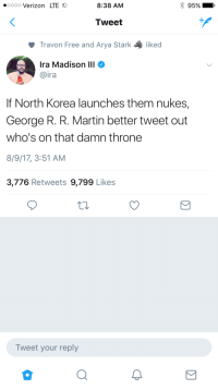 Blackpeopletwitter, Martin, and North Korea: oooo Verizon LTE  8:38 AM  95%  Tweet  Travon Free and Arya Stark  liked  Ira Madison III  aira  If North Korea launches them nukes,  George R. R. Martin better tweet out  who's on that damn throne  8/9/17, 3:51 AM  3,776 Retweets 9,799 Likes  Tweet your reply <p>Maybe he also knows about the One Piece 🤞🏻🤞🏻🤞🏻 (via /r/BlackPeopleTwitter)</p>