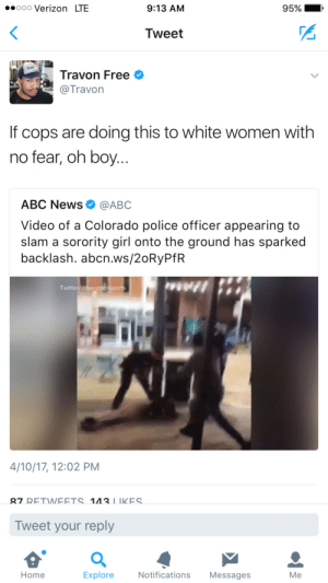 Abc, News, and Police: .oooo Verizon LTE  9:13 AM  95% I  Tweet  Travon Free  @Travon  If cops are doing this to white women with  no fear, oh boy  ABC News Ф @ABC  Video of a Colorado police officer appearing to  slam a sorority girl onto the ground has sparked  backlash. abcn.ws/20RyPfR  Twitter/@barstoolsports  4/10/17, 12:02 PM  27 RETWEETS 1IIKES  Tweet your reply  Home  Explore  Notifications Messages  Me Even Miranda cant get no rights these days.