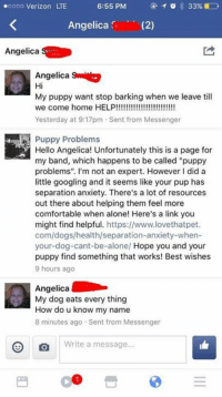 "angelica: oooo Verizon LTE  Angelica (2)  Angelica  Angelica  Hi  My puppy want stop barking when we leave till  Yesterday at 9:17pm Sent from Messenger  Puppy Problems  Hello Angelica! Unfortunately this is a page for  my band, which happens to be called ""puppy  problems"". I'm not an expert. However I did a  little googling and it seems like your pup has  separation anxiety. There's a lot of resources  out there about helping them feel more  comfortable when alone! Here's a link you  might find helpful. https://www.lovethatpet  com/dogs/health/separation-anxiety-when-  your-dog-cant-be-alone/ Hope you and your  puppy find something that works! Best wishes  9 hours ago  Angelica  My dog eats every thing  How do u know my name  8 minutes ago Sent from Messenger  Write a message"