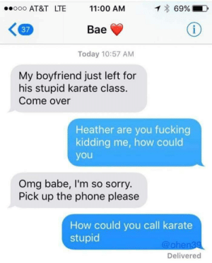Bae, Come Over, and Dank: ooooo AT&T LTE  11:00 AM  69%.  37  Bae  Today 10:57 AM  My boyfriend just left for  his stupid karate class.  Come over  Heather are you fucking  kidding me, how could  you  Omg babe, I'm so sorry  Pick up the phone please  How could you call karate  stupid  @ohen39  Delivered How could you?! by kylo_hen619 MORE MEMES