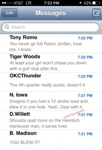 Jordan Spieth's phone has been blowing up since blowing a 5 stroke lead in the Final Round of TheMasters:: ooooo AT&T LTE  7:22 PM  Messages  Edit  Q Search  Tony Romo  7:22 PM  You never go full Romo Jordan, trust  me. know.  Tiger Woods  7:22 PM  At least your girl won't chase you down  with a golf club after this  OKC Thunder  7:22 PM  The 4th quarter really sucks, doesn't it  N. Iowa  7:21 PM  Imagine if you had a 12 stroke lead and  blew it in one hole. Yeah. Deal with it.  D Willett  ONOTSpo  7:21 PM  Shoulda read more on the Heimlich  maneuver man, it saves lives  B. Madison  7:21 PM  YOU BLEW IT! Jordan Spieth's phone has been blowing up since blowing a 5 stroke lead in the Final Round of TheMasters: