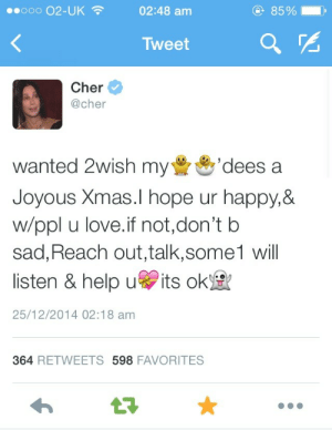 Cher, Love, and Happy: ooooo O2-UK  02:48 am  85%  Tweet  Cher  @cher  wanted 2wish my  Joyous Xmas.l hope ur happy,8&  w/ppl u love.if not,don't b  sad, Reach out,talk,some1 will  listen & help u its ok  'dees a  25/12/2014 02:18 am  364 RETWEETS 598 FAVORITES