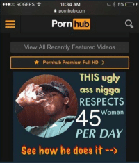 """porn hub: ooooo ROGERS  11:34 AM  0 pornhub.com  Porn  hub  View All Recently Featured Videos  ★ Pornhub Premium Full HD >  THIS ugly  ass nigga  RESPECTS  45""""  Women  PER DAY  See how he does it-->"""