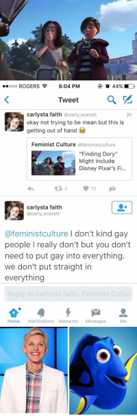 "Apparently, Cars, and Disney: ooooo ROGERS  6:04 PM  a  Tweet  Carlysta faith @carly everett  2h  okay not trying to be mean but this is  getting out of hand  Feminist Culture  @feminist culture  ""Finding Dory""  Might Include  Disney Pixar's F  carlysta faith  @carly everett  @feminist culture I don't kind gay  people really don't but you don't  need to put gay into everything.  we don't put straight in  everything  Reply to carlysta faith, Feminist Cultur  Home Notifications Moments Messages  Me Ppl r upset that a lesbian couple is in Finding Dory are also apparently unaware the star of the movie is a lesbian"