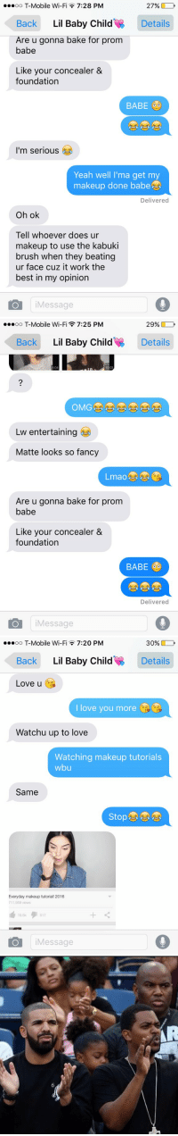 relationship goals 😂🎨: ooooo T-Mobile Wi-Fi 7:28 PM  27%  Back  Lil Baby Child  Details  Are u gonna bake for prom  babe  Like your concealer &  foundation  BABE  I'm serious  Yeah well I'ma get my  makeup done babe  Delivered  Oh ok  Tell whoever does ur  makeup to use the kabuki  brush when they beating  ur face cuz it work the  best in my opinion  O Message   29%  ooooo T-Mobile Wi-F  7:25 PM  Back  Lil Baby Child  Details  Lw entertaining  Matte looks so fancy  Are u gonna bake for prom  babe  Like your concealer &  foundation  BABE  Delivered  O Message   ooooo T-Mobile Wi-Fi 7:20 PM  30%  Back  Lil Baby Child  Details  Love u  love you more  Watchu up to love  Watching makeup tutorials  wbu  Same  Stop  Everyday makeup tutorial! 2016  711,959 views  19,5k  517  Message   6 relationship goals 😂🎨
