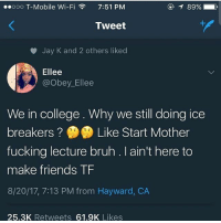 Bruh, College, and Friends: ooooo T-Mobile Wi-Fi  7:51 PM  ,  Tweet  Jay K and 2 others liked  Ellee  @obey_Ellee  We in college. Why we still doing ice  breakers ?鲁鲁Like Start Mother  fucking lecture bruh . I ain't here to  make friends TF  8/20/17, 7:13 PM from Hayward, CA  25.3K Retweets 61.9K Likes God I want cheesecake -x