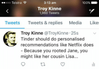 If you feel your life is currently lacking moments of philosophical enlightenment, satirical political commentary or thought provoking views on existentialism, then simply follow Kinne on twitter to fill those voids...: ooooo Telstra  3:13 am  100%  Troy Kinne  1,960 Tweets  Tweets Tweets & replies Media Likes  Troy Kinne @TroyKinne 25s  inder should do personalised  recommendations like Netflix does  - Because you rooted Jane, you  might like her cousin Lisa... If you feel your life is currently lacking moments of philosophical enlightenment, satirical political commentary or thought provoking views on existentialism, then simply follow Kinne on twitter to fill those voids...