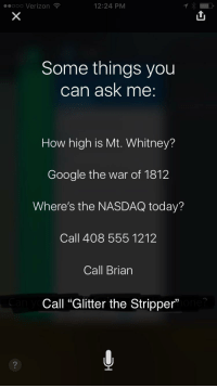 """Call Brian: ooooo Verizon  12:24 PM  Some things you  can ask me  How high is Mt. Whitney?  Google the war of 1812  Where's the NASDAQ today?  Call 408 555 1212  Call Brian  13  Call """"Glitter the Stripper"""""""