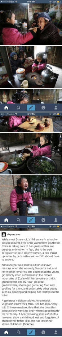 """i just saw this on tumblr and i'm crying this poor baby: ooooo Verizon  A  9:16 PM  55% LD   ooooo Verizon  A  9:17 PM  55% LD   9:17 PM  55% D  ooooo Verizon  sixpence ee  While most 5-year-old children are in school or  outside playing, little Anna Wang from Southwest  China is taking care of her grandmother and  great-grandmother. In fact, she is the sole  caregiver for both elderly women, a role thrust  upon her by circumstances no child should have  to endure  Anna's father was sent to jail for unknown  reasons when she was only 3 months old, and  her mother remarried and abandoned the young  girl shortly after. Left behind in the remote  mountains of Zuyin with her severely arthritic  grandmother and 92-year-old great-  grandmother, she began gathering food and  cooking for them, and undertakes other duties  such as cleaning and helping her relatives to the  toilet.  A generous neighbor allows Anna to pick  vegetables from their farm. She has reportedly  told Chinese media outlets that she does this  because she wants to, and """"wishes good health  for her family. A heartbreaking series of photos,  however, show a childhood lost and forgotten. A  photo of her father is all she has left of her  stolen childhood. (Source)  A i just saw this on tumblr and i'm crying this poor baby"""