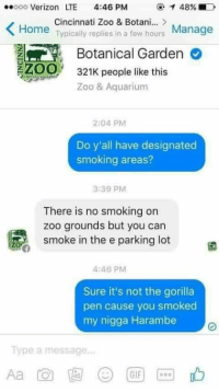Memes, My Nigga, and Aquarium: oooooo Verizon LTE  4:46 PM  T 48%.  Cincinnati Zoo & Botani...  Home  replies Manage  Typically in a few hours  Botanical Garden  ZOO  321K people like this  Zoo & Aquarium  2:04 PM  Do y'all have designated  smoking areas?  3:39 PM  There is no smoking on  zoo grounds but you can  smoke in the e parking lot  4:46 PM  Sure it's not the gorilla  pen cause you smoked  my nigga Harambe  Type a message...  GIF LMAO SAVAGE