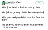 Dad, Wife, and Take That: Oops!. Dad It Again  NewDadNotes  Follow  Wife: [reaches for the fries on my plate]  Me: [slides grocery divider between plates]  Wife: you said you didn't take that from the  store  Me: and you said you didn't want any fries  but here we are fry guy