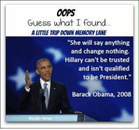 """(WB) #throwbacktuesday: OOPS  Guess what I found  ALITTLE TRIP DOWN MEMORY LANE  """"She will say anything  and change nothing.  Hillary can't be trusted  and isn't qualified  to be President.""""  Barack Obama, 2008  Rockit News (WB) #throwbacktuesday"""