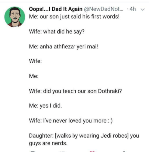 🤮🤢: Oops!...I Dad It Again @NewDadNot.  · 4h  Me: our son just said his first words!  Wife: what did he say?  Me: anha athfiezar yeri mai!  Wife:  Me:  Wife: did you teach our son Dothraki?  Me: yes I did.  Wife: I've never loved you more :)  Daughter: [walks by wearing Jedi robes] you  guys are nerds. 🤮🤢