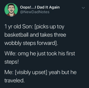 He'll never play in the NBA: Oops!...I Dad It Again  @NewDadNotes  1 yr old Son: [picks up toy  basketball and takes three  wobbly steps forward].  Wife: omg he just took his first  steps!  Me: [visibly upset] yeah but he  traveled. He'll never play in the NBA