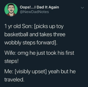 Picks Up: Oops!...I Dad It Again  @NewDadNotes  1 yr old Son: [picks up toy  basketball and takes three  wobbly steps forward].  Wife: omg he just took his first  steps!  Me: [visibly upset] yeah but he  traveled.