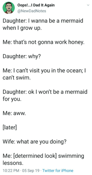Wholesome dad goals: Oops!..I Dad It Again  @NewDadNotes  Daughter: I wanna be a mermaid  when I grow up.  Me: that's not gonna work honey.  Daughter: why?  Me: I can't visit you in the ocean; I  can't swim  Daughter: ok I won't be a mermaid  for you  Me: aww.  [later]  Wife: what are you doing?  Me: [determined look] swimming  lessons.  10:22 PM 05 Sep 19 Twitter for iPhone Wholesome dad goals