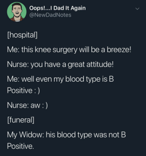 Dad, Hospital, and Attitude: Oops!...I Dad It Again  @NewDadNotes  [hospital]  Me: this knee surgery will be a breeze!  Nurse: you have a great attitude!  Me: well even my blood type is B  Positive )  Nurse: aw )  [funeral]  My Widow: his blood type was not B  Positive. Don't B Negative :(