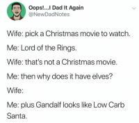 Christmas, Dad, and Gandalf: Oops!...I Dad It Again  @NewDadNotes  Wife: pick a Christmas movie to watch  Me: Lord of the Rings  Wife: that's not a Christmas movie  Me: then why does it have elves?  Wife  Me: plus Gandalf looks like Low Carb  Santa Where is the lie!?