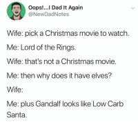 Christmas, Dad, and Dank: Oops!...I Dad It Again  @NewDadNotes  Wife: pick a Christmas movie to watch.  Me: Lord of the Rings.  Wife: that's not a Christmas movie.  Me: then why does it have elves?  Wife:  Me: plus Gandalf looks like Low Carb  Santa.