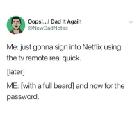 Beard, Dad, and Netflix: Oops!...l Dad It Again  @NewDadNotes  Me: just gonna sign into Netflix using  the tv remote real quick.  later]  ME: [with a full beard] and now for the  password whitepeopletwitter:  One eternity later: Done