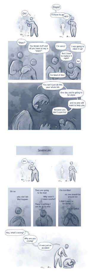 """genderfluidturtle:  thesamenord:  of-yehets-and-ohorats:  monochrome-flight-feathers:  artist-rayne:  the-panic-button-collector:  dimespin:  """"Why do you beat yourself up so much over little mistakes?""""  This is such a good illustration of emotional abuse   Just a reblog to spread the most UN noticed abuse, be aware  and reminder for everyone to be patient with your loved ones who apologize constantly, or have a really emotional reaction to something that seems insignificant to you.     @axelrider     People that do this piss me off  I related to this a little too well… : Oops!  Oh!  I'll have to g  HEY!  """"Oops?""""  You break stuff and  all you have to say is  """"oops?""""  'm sorry!  was going to  clean it up!  But I have  to replace it  right?  No!  I'm tired of this!  You can't just do this  your whole life  One day you're going to  be alone  and no one will  want to help you  Because you  don't even try!   Sometime Later  Oh!  ci  I'm horrible!  They are going  to be mad  Oh no  no one should be  around me  why did I let  that happen  Why wasn't  I more careful?  I didn't want to  be alone  There's nothing I  can do to fix this  I'm so selfish  Hey, what's wrong?  Why are you  crying?  It was just an  accident  am genderfluidturtle:  thesamenord:  of-yehets-and-ohorats:  monochrome-flight-feathers:  artist-rayne:  the-panic-button-collector:  dimespin:  """"Why do you beat yourself up so much over little mistakes?""""  This is such a good illustration of emotional abuse   Just a reblog to spread the most UN noticed abuse, be aware  and reminder for everyone to be patient with your loved ones who apologize constantly, or have a really emotional reaction to something that seems insignificant to you.     @axelrider     People that do this piss me off  I related to this a little too well…"""