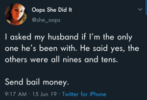 Iphone, Money, and Twitter: Oops She Did It  @she_oops  I asked my husband if I'm the only  one he's been with. He said yes, the  others were all nines and tens.  Send bail money.  9:17 AM 15 Jun 19 Twitter for iPhone Eventually you gotta settle
