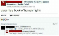 Book, Free, and Quran: OP  Atheist and Theist Free Speech  Discussions But Be Polite!  Sunday, 30 July 2017 at 08:24 (52 mins)-  quran is a book of human rights  Like Comment  View previous comments  2 of 17  i Gays? Apostates? Jews?  Like-Reply-O 1 . Sunday, 30 July 2017 at 08.41 (36 mins)  OP  those aren't humans  Like Reply Sunday 30 July 2017 at D9: 10 (9 mins)